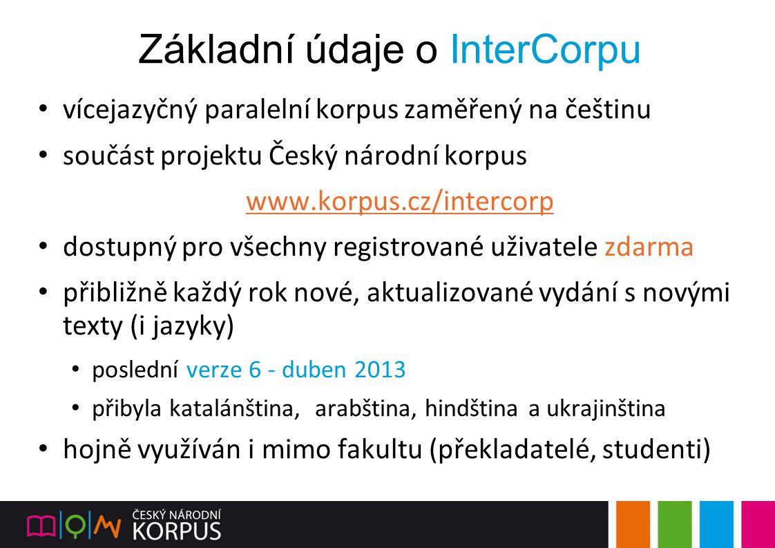 Základní údaje o InterCorpu vícejazyčný paralelní korpus zaměřený na češtinu součást projektu Český národní korpus www.korpus.cz/intercorp dostupný pr