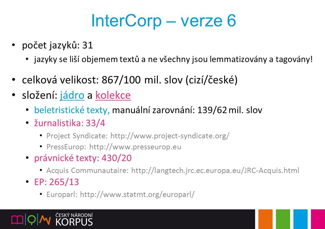 InterCorp – verze 6 počet jazyků: 31 jazyky se liší objemem textů a ne všechny jsou lemmatizovány a tagovány! celková velikost: 867/100 mil. slov (ciz