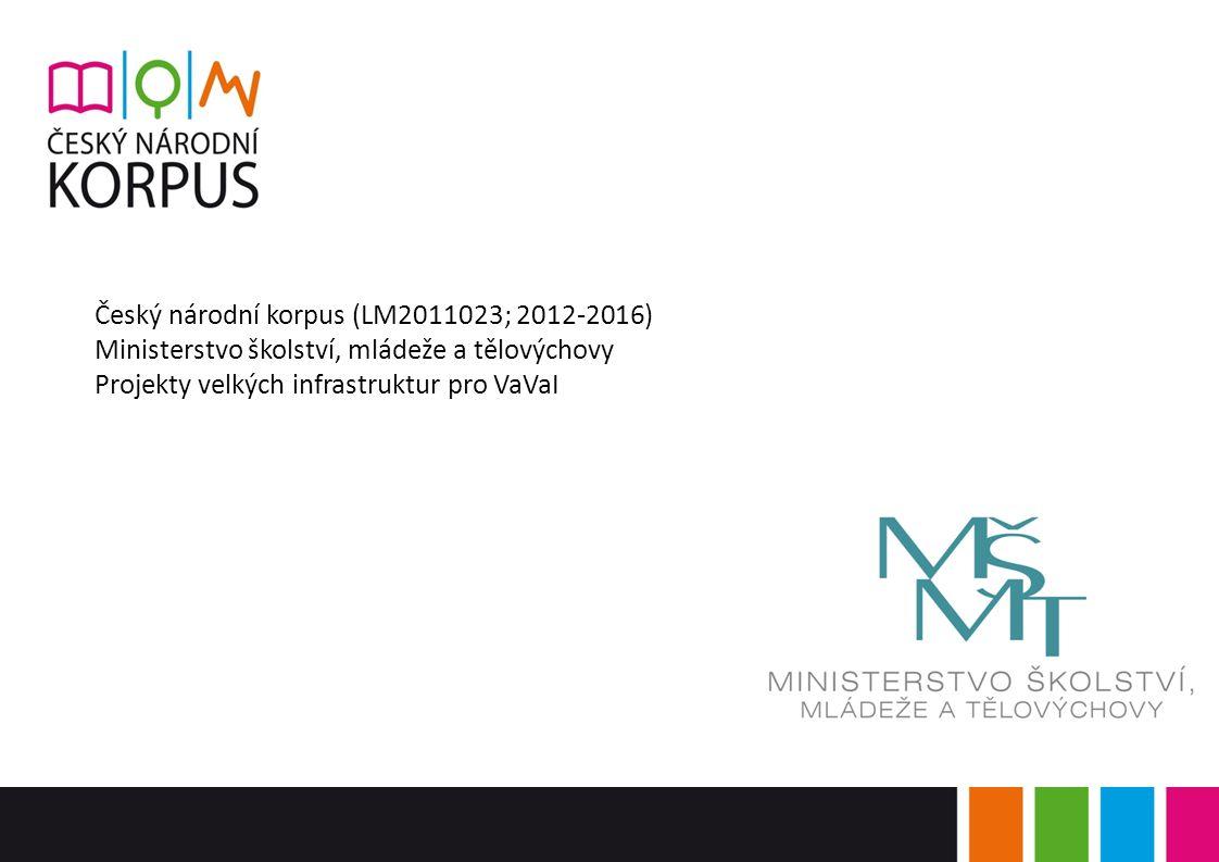 Český národní korpus (LM2011023; 2012-2016) Ministerstvo školství, mládeže a tělovýchovy Projekty velkých infrastruktur pro VaVaI