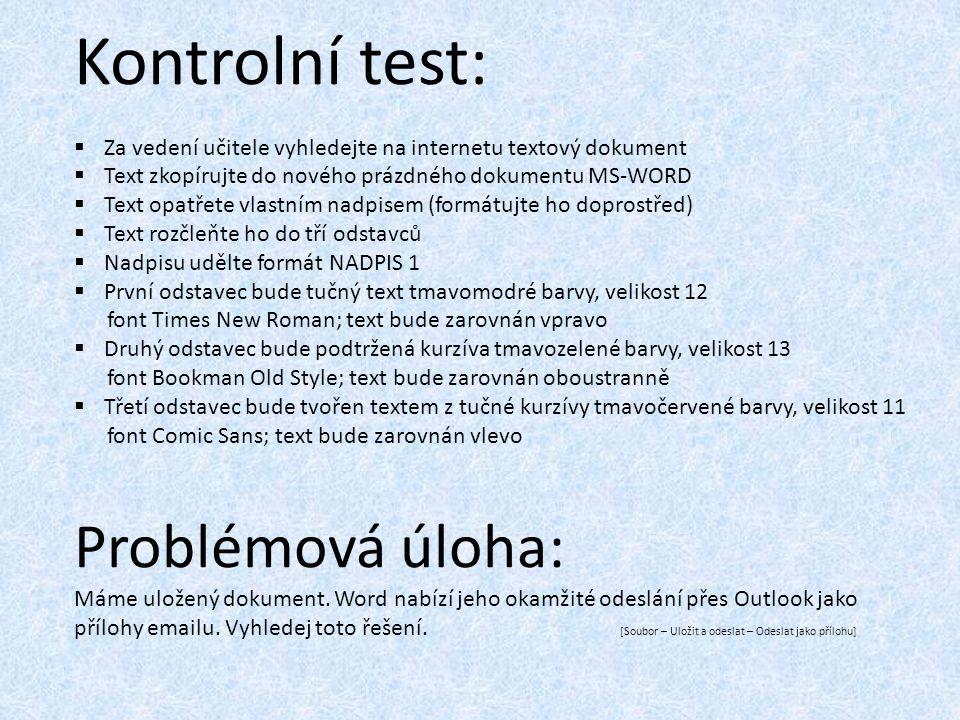 Kontrolní test:  Za vedení učitele vyhledejte na internetu textový dokument  Text zkopírujte do nového prázdného dokumentu MS-WORD  Text opatřete vlastním nadpisem (formátujte ho doprostřed)  Text rozčleňte ho do tří odstavců  Nadpisu udělte formát NADPIS 1  První odstavec bude tučný text tmavomodré barvy, velikost 12 font Times New Roman; text bude zarovnán vpravo  Druhý odstavec bude podtržená kurzíva tmavozelené barvy, velikost 13 font Bookman Old Style; text bude zarovnán oboustranně  Třetí odstavec bude tvořen textem z tučné kurzívy tmavočervené barvy, velikost 11 font Comic Sans; text bude zarovnán vlevo Problémová úloha: Máme uložený dokument.