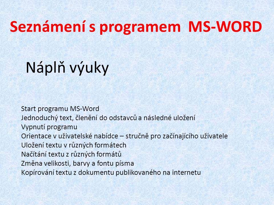 Seznámení s programem MS-WORD Náplň výuky Start programu MS-Word Jednoduchý text, členění do odstavců a následné uložení Vypnutí programu Orientace v uživatelské nabídce – stručně pro začínajícího uživatele Uložení textu v různých formátech Načítání textu z různých formátů Změna velikosti, barvy a fontu písma Kopírování textu z dokumentu publikovaného na internetu