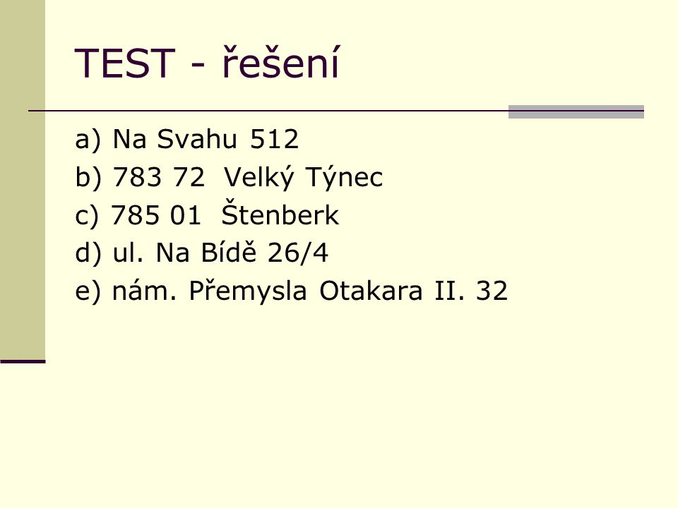 TEST - řešení a) Na Svahu 512 b) 783 72 Velký Týnec c) 785 01 Štenberk d) ul. Na Bídě 26/4 e) nám. Přemysla Otakara II. 32