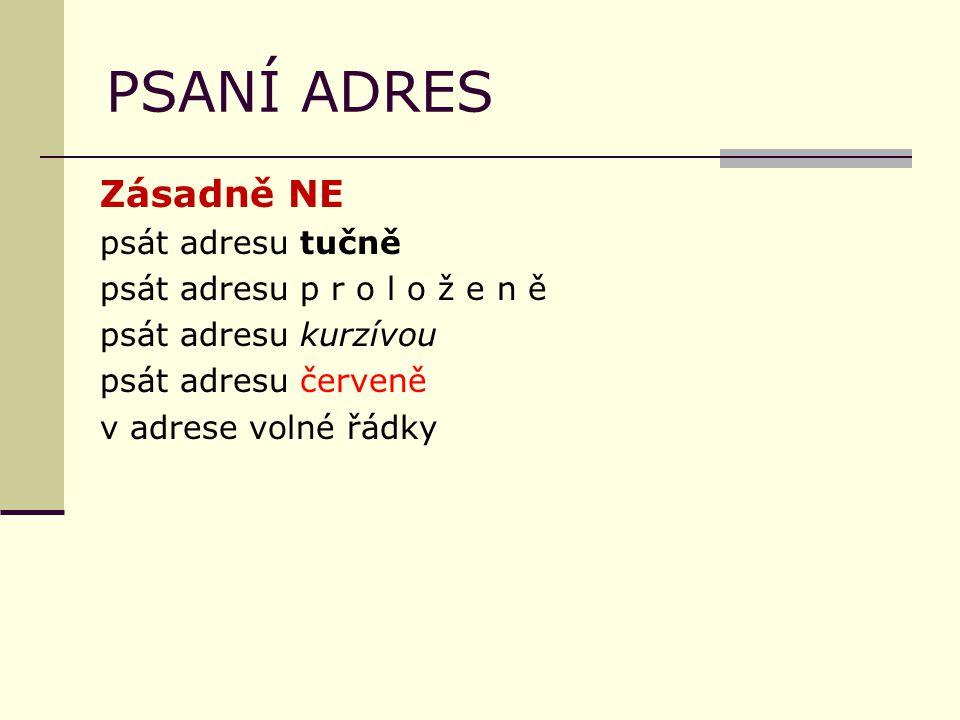 PSANÍ ADRES Zásadně NE psát adresu tučně psát adresu p r o l o ž e n ě psát adresu kurzívou psát adresu červeně v adrese volné řádky