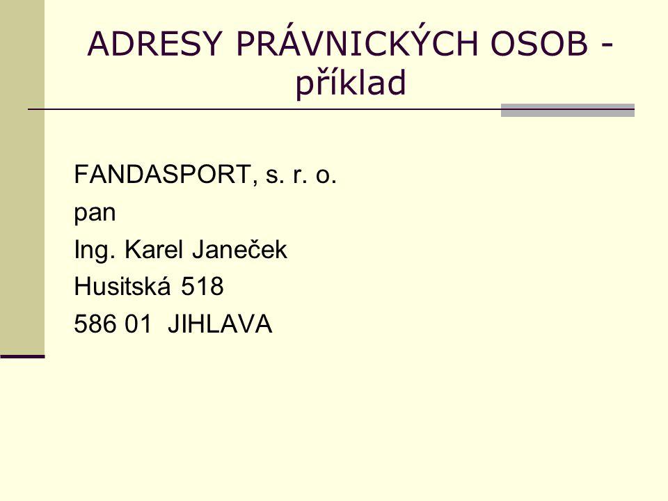 ADRESY PRÁVNICKÝCH OSOB - příklad FANDASPORT, s. r. o. pan Ing. Karel Janeček Husitská 518 586 01 JIHLAVA