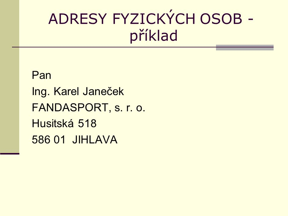 ADRESY FYZICKÝCH OSOB - příklad Pan Ing. Karel Janeček FANDASPORT, s. r. o. Husitská 518 586 01 JIHLAVA