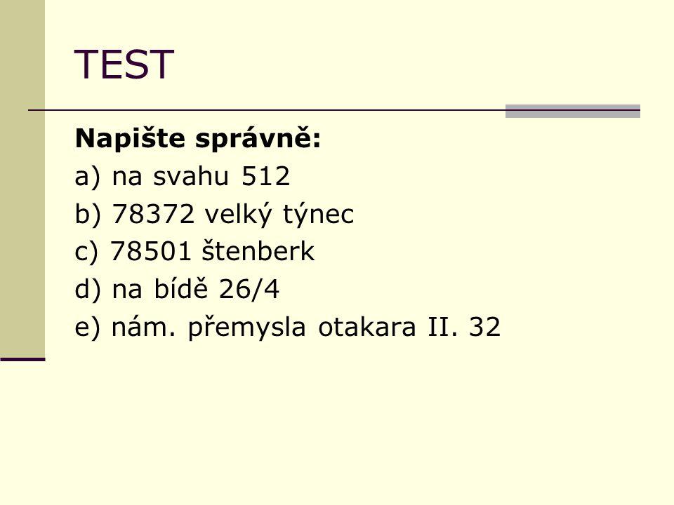 TEST Napište správně: a) na svahu 512 b) 78372 velký týnec c) 78501 štenberk d) na bídě 26/4 e) nám. přemysla otakara II. 32
