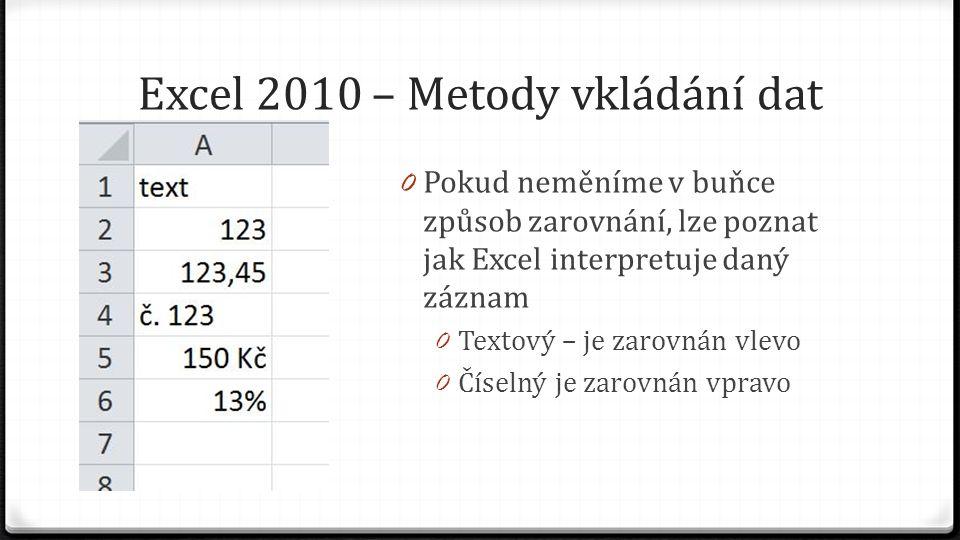 Excel 2010 – Metody vkládání dat 0 Pokud neměníme v buňce způsob zarovnání, lze poznat jak Excel interpretuje daný záznam 0 Textový – je zarovnán vlevo 0 Číselný je zarovnán vpravo
