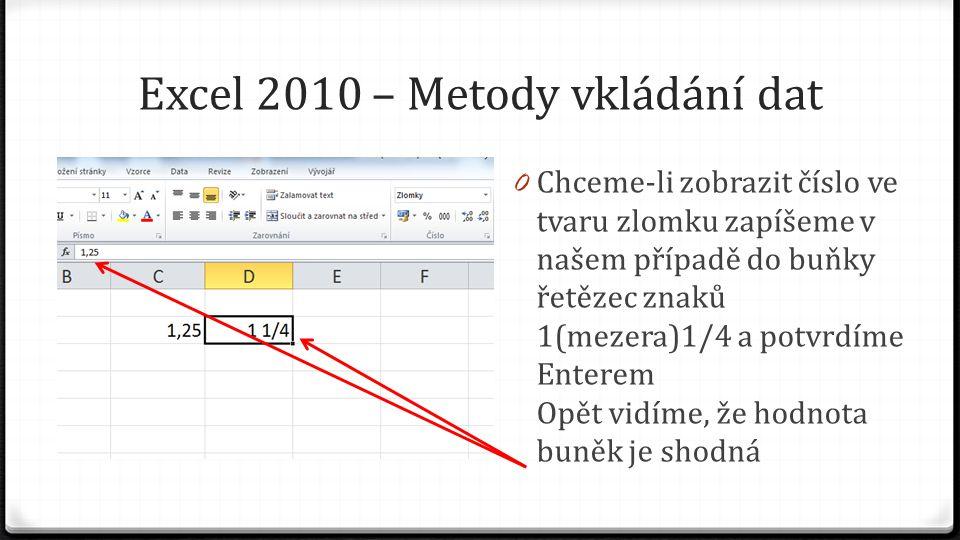 Excel 2010 – Metody vkládání dat 0 Chceme-li zobrazit číslo ve tvaru zlomku zapíšeme v našem případě do buňky řetězec znaků 1(mezera)1/4 a potvrdíme Enterem Opět vidíme, že hodnota buněk je shodná