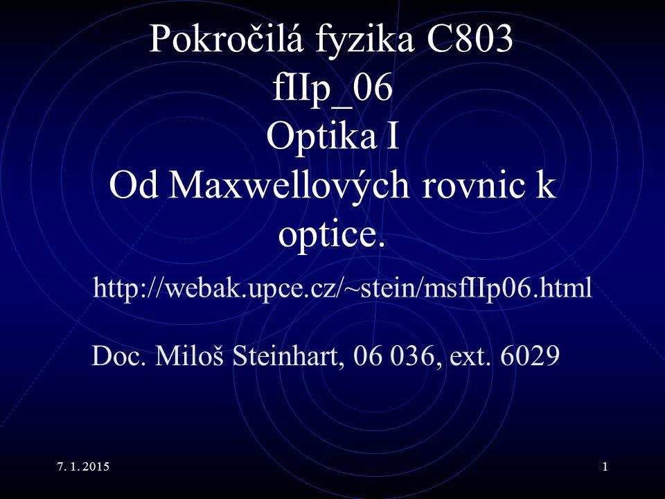 7. 1. 20151 Pokročilá fyzika C803 fIIp_06 Optika I Od Maxwellových rovnic k optice. Doc. Miloš Steinhart, 06 036, ext. 6029 http://webak.upce.cz/~stei
