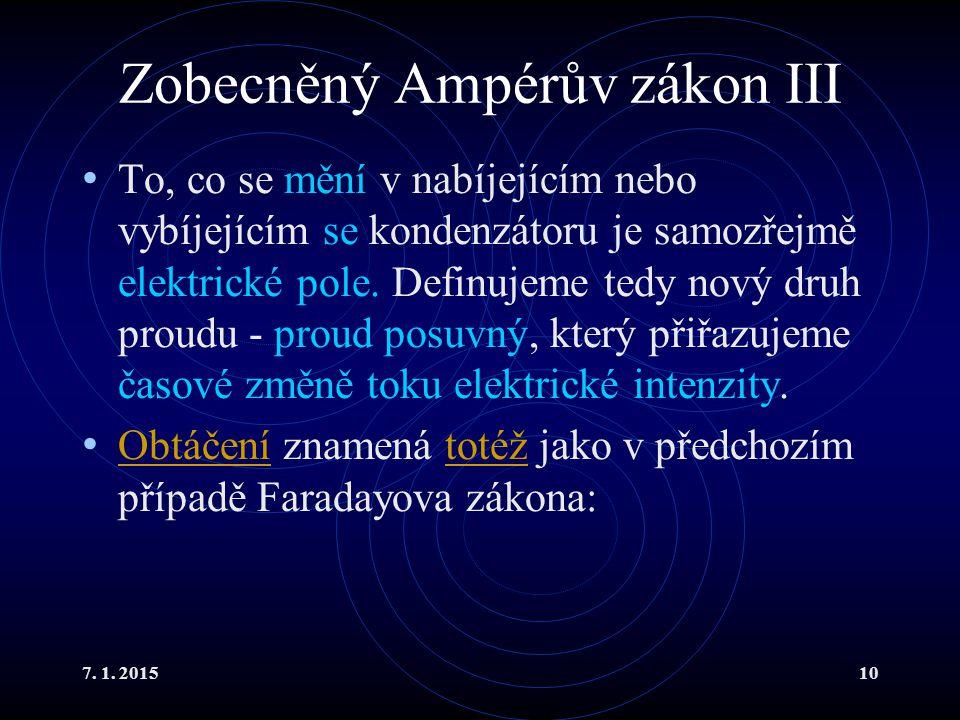 7. 1. 201510 Zobecněný Ampérův zákon III To, co se mění v nabíjejícím nebo vybíjejícím se kondenzátoru je samozřejmě elektrické pole. Definujeme tedy
