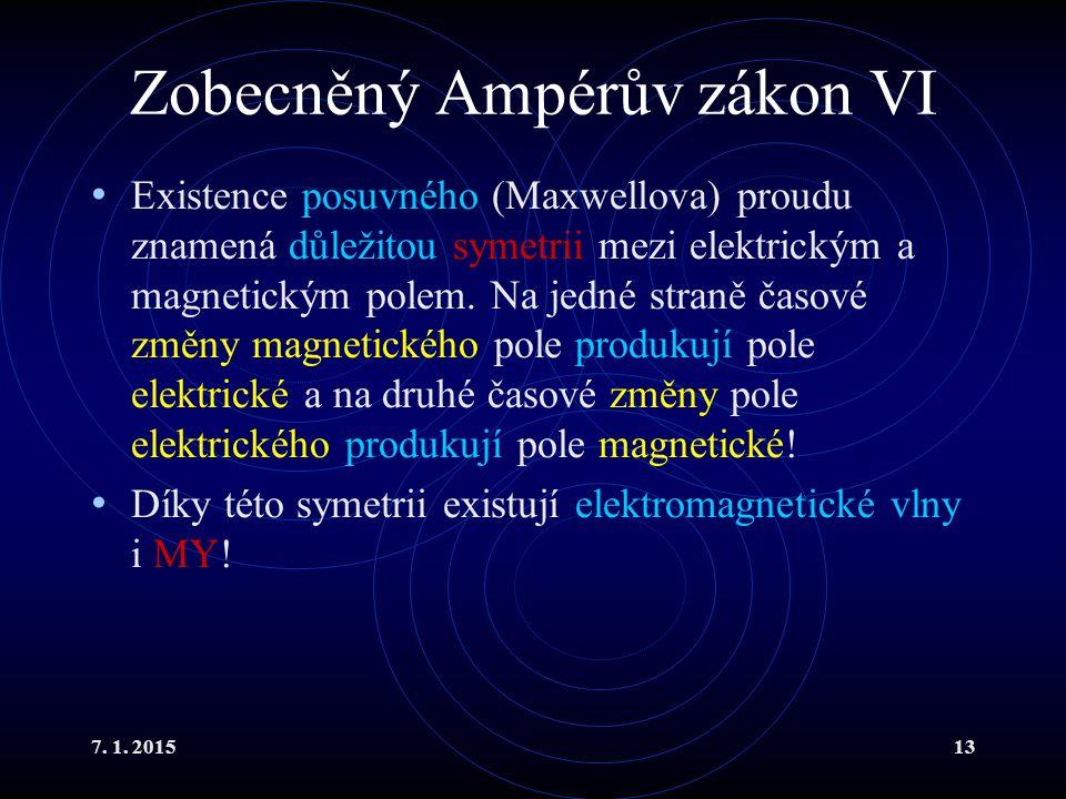 7. 1. 201513 Zobecněný Ampérův zákon VI Existence posuvného (Maxwellova) proudu znamená důležitou symetrii mezi elektrickým a magnetickým polem. Na je