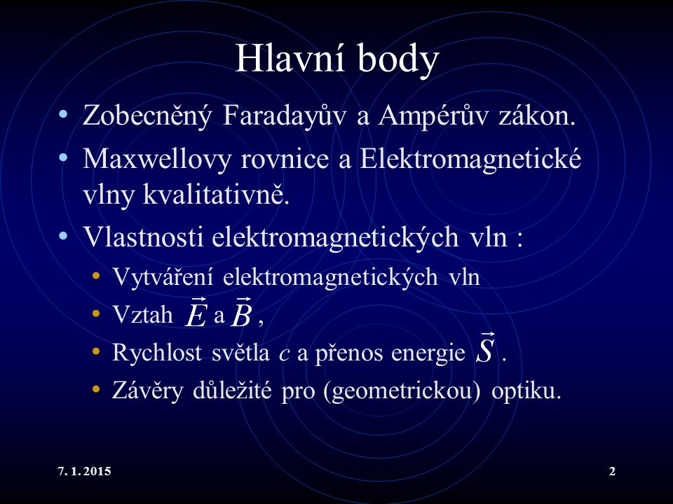 7. 1. 20152 Hlavní body Zobecněný Faradayův a Ampérův zákon. Maxwellovy rovnice a Elektromagnetické vlny kvalitativně. Vlastnosti elektromagnetických