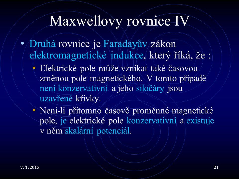 7. 1. 201521 Maxwellovy rovnice IV Druhá rovnice je Faradayův zákon elektromagnetické indukce, který říká, že : Elektrické pole může vznikat také časo