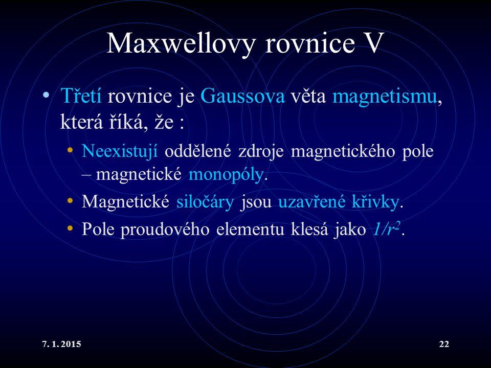 7. 1. 201522 Maxwellovy rovnice V Třetí rovnice je Gaussova věta magnetismu, která říká, že : Neexistují oddělené zdroje magnetického pole – magnetick