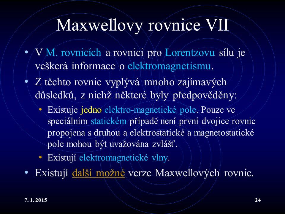7. 1. 201524 Maxwellovy rovnice VII V M. rovnicích a rovnici pro Lorentzovu sílu je veškerá informace o elektromagnetismu. Z těchto rovnic vyplývá mno