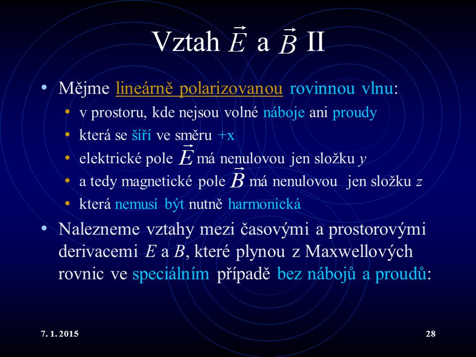 7. 1. 201528 Vztah a II Mějme lineárně polarizovanou rovinnou vlnu:lineárně polarizovanou v prostoru, kde nejsou volné náboje ani proudy která se šíří