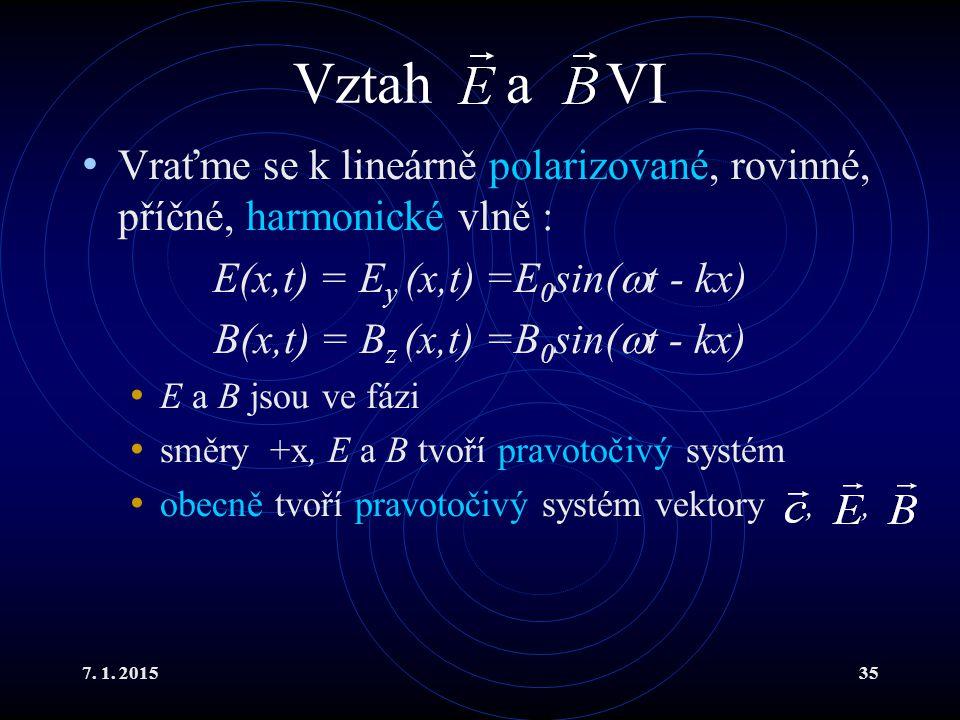 7. 1. 201535 Vztah a VI Vraťme se k lineárně polarizované, rovinné, příčné, harmonické vlně : E(x,t) = E y (x,t) =E 0 sin(  t - kx) B(x,t) = B z (x,t