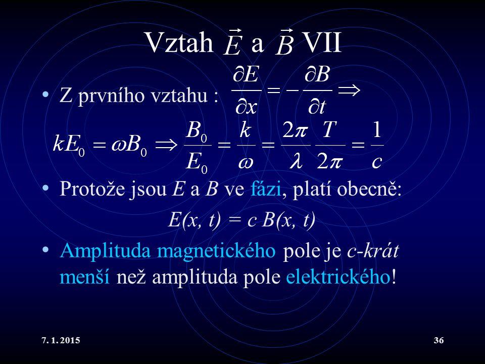 7. 1. 201536 Vztah a VII Z prvního vztahu : Protože jsou E a B ve fázi, platí obecně: E(x, t) = c B(x, t) Amplituda magnetického pole je c-krát menší