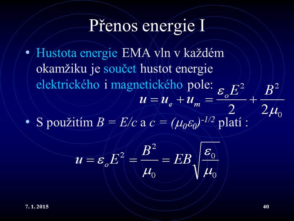 7. 1. 201540 Přenos energie I Hustota energie EMA vln v každém okamžiku je součet hustot energie elektrického i magnetického pole: S použitím B = E/c