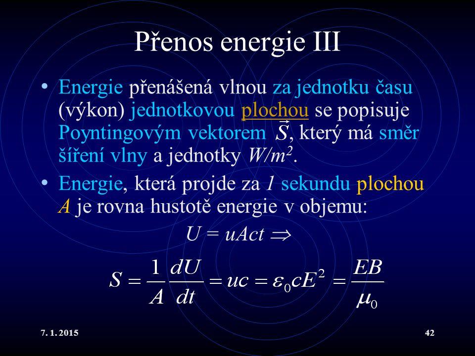 7. 1. 201542 Přenos energie III Energie přenášená vlnou za jednotku času (výkon) jednotkovou plochou se popisuje Poyntingovým vektorem, který má směr