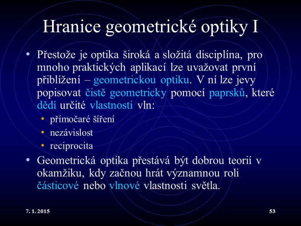 7. 1. 201553 Hranice geometrické optiky I Přestože je optika široká a složitá disciplína, pro mnoho praktických aplikací lze uvažovat první přiblížení