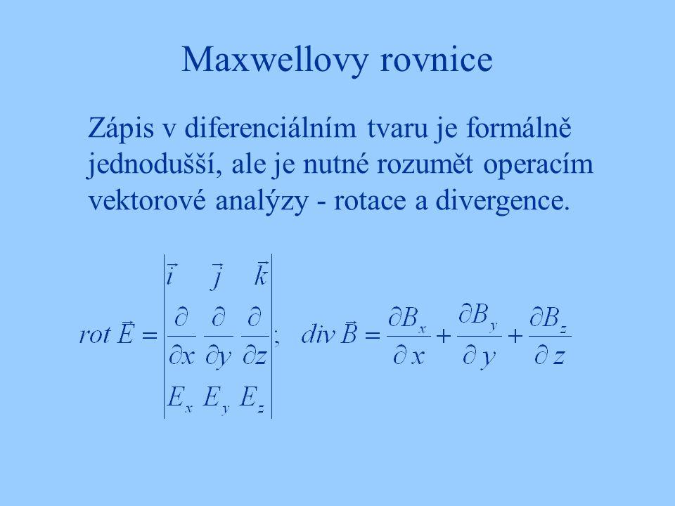 Maxwellovy rovnice Zápis v diferenciálním tvaru je formálně jednodušší, ale je nutné rozumět operacím vektorové analýzy - rotace a divergence.