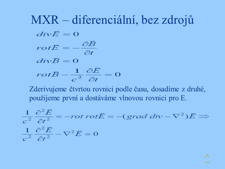 MXR – diferenciální, bez zdrojů Zderivujeme čtvrtou rovnici podle času, dosadíme z druhé, použijeme první a dostáváme vlnovou rovnici pro E. ^