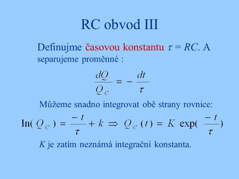 RC obvod III Definujme časovou konstantu  = RC. A separujeme proměnné : Můžeme snadno integrovat obě strany rovnice: K je zatím neznámá integrační ko