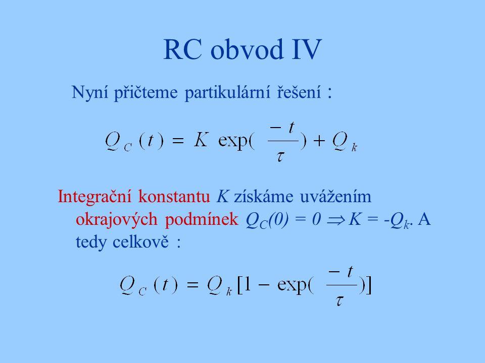 RC obvod IV Nyní přičteme partikulární řešení : Integrační konstantu K získáme uvážením okrajových podmínek Q C (0) = 0  K = -Q k. A tedy celkově :