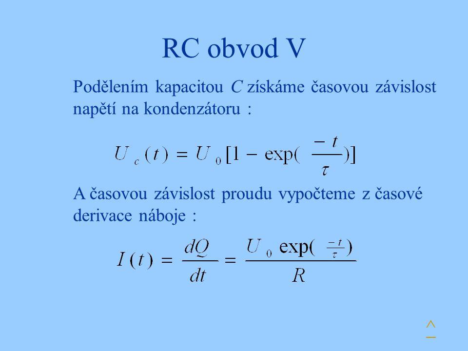 RC obvod V Podělením kapacitou C získáme časovou závislost napětí na kondenzátoru : A časovou závislost proudu vypočteme z časové derivace náboje : ^