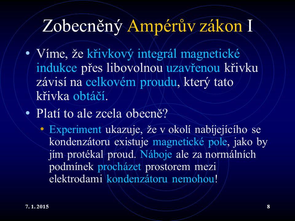 7. 1. 20158 Zobecněný Ampérův zákon I Víme, že křivkový integrál magnetické indukce přes libovolnou uzavřenou křivku závisí na celkovém proudu, který
