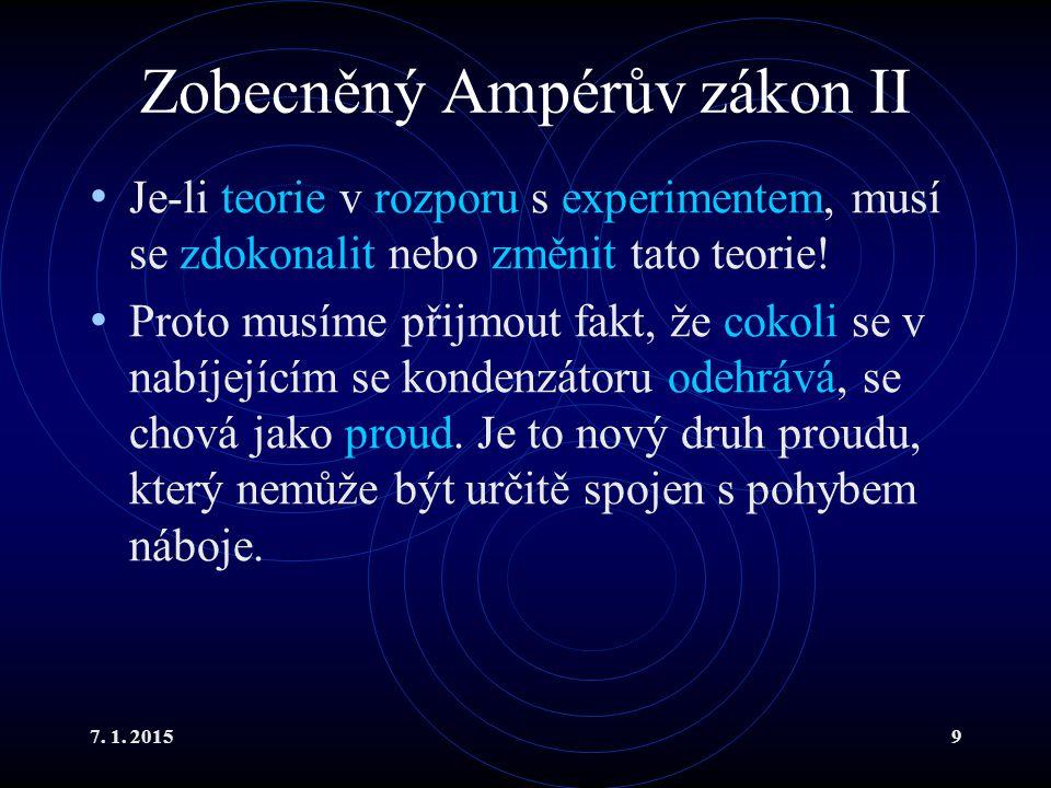 7. 1. 20159 Zobecněný Ampérův zákon II Je-li teorie v rozporu s experimentem, musí se zdokonalit nebo změnit tato teorie! Proto musíme přijmout fakt,