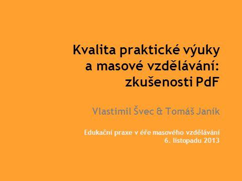 Kvalita praktické výuky a masové vzdělávání: zkušenosti PdF Vlastimil Švec & Tomáš Janík Edukační praxe v éře masového vzdělávání 6.