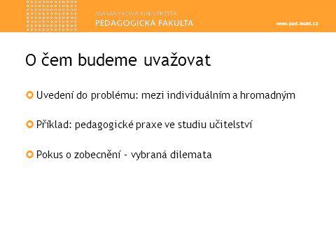 www.ped.muni.cz  Uvedení do problému: mezi individuálním a hromadným  Příklad: pedagogické praxe ve studiu učitelství  Pokus o zobecnění – vybraná dilemata O čem budeme uvažovat