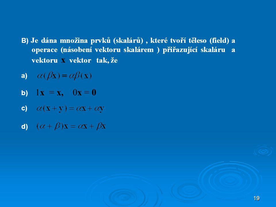 19 B) Je dána množina prvků (skalárů), které tvoří těleso (field) a operace (násobení vektoru skalárem ) přiřazující skaláru a vektoru x vektor tak, že a) b) 1x = x, 0x = 0 c) d)d)