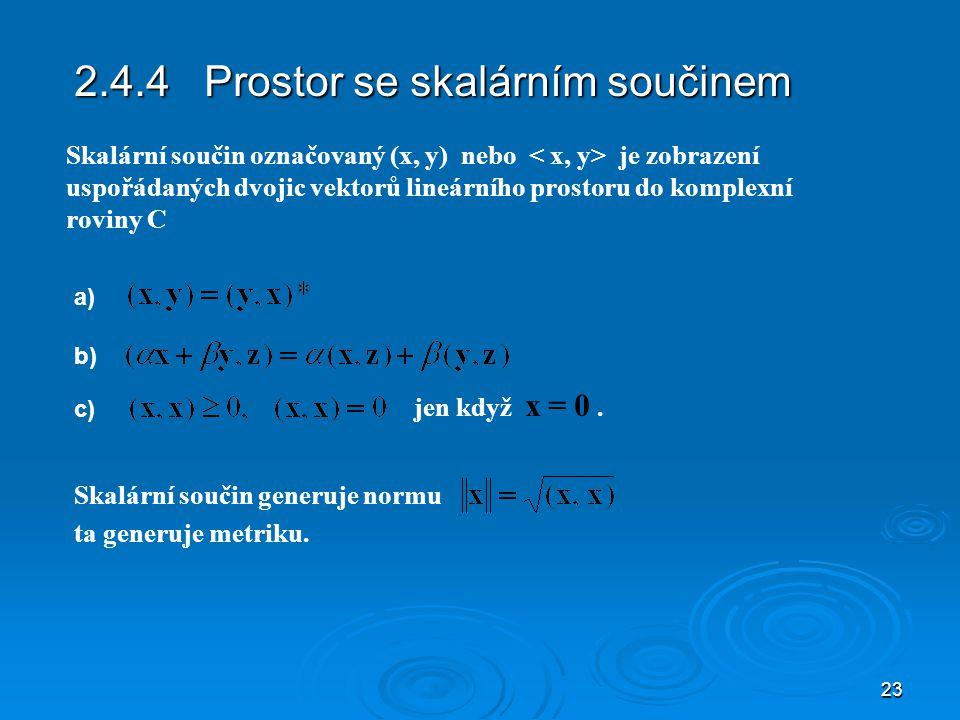 23 2.4.4 Prostor se skalárním součinem Skalární součin generuje normu Skalární součin označovaný (x, y) nebo je zobrazení uspořádaných dvojic vektorů lineárního prostoru do komplexní roviny C a) b) c) jen když x = 0.