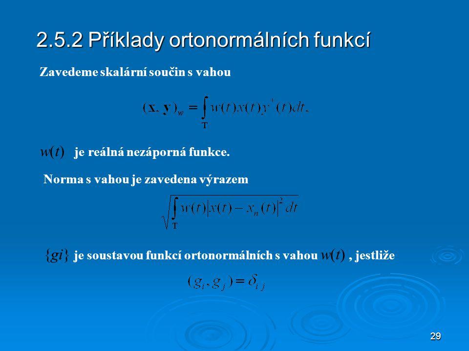 29 2.5.2 Příklady ortonormálních funkcí {gi} je soustavou funkcí ortonormálních s vahou w(t), jestliže Zavedeme skalární součin s vahou Norma s vahou je zavedena výrazem w(t) je reálná nezáporná funkce.