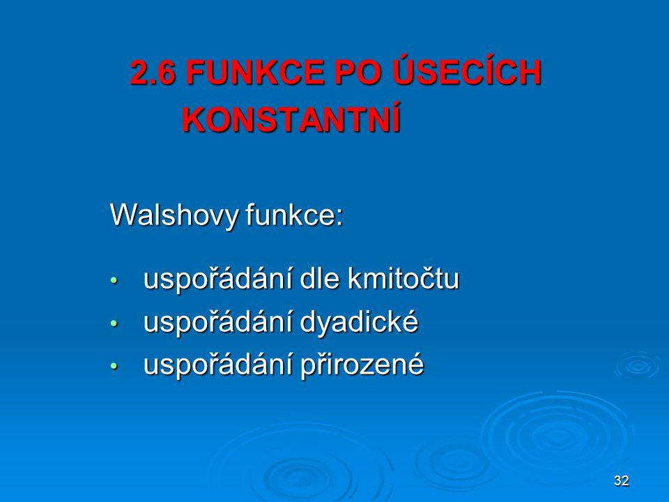 32 2.6 FUNKCE PO ÚSECÍCH KONSTANTNÍ 2.6 FUNKCE PO ÚSECÍCH …..KONSTANTNÍ uspořádání dle kmitočtu uspořádání dle kmitočtu uspořádání dyadické uspořádání dyadické uspořádání přirozené uspořádání přirozené Walshovy funkce: