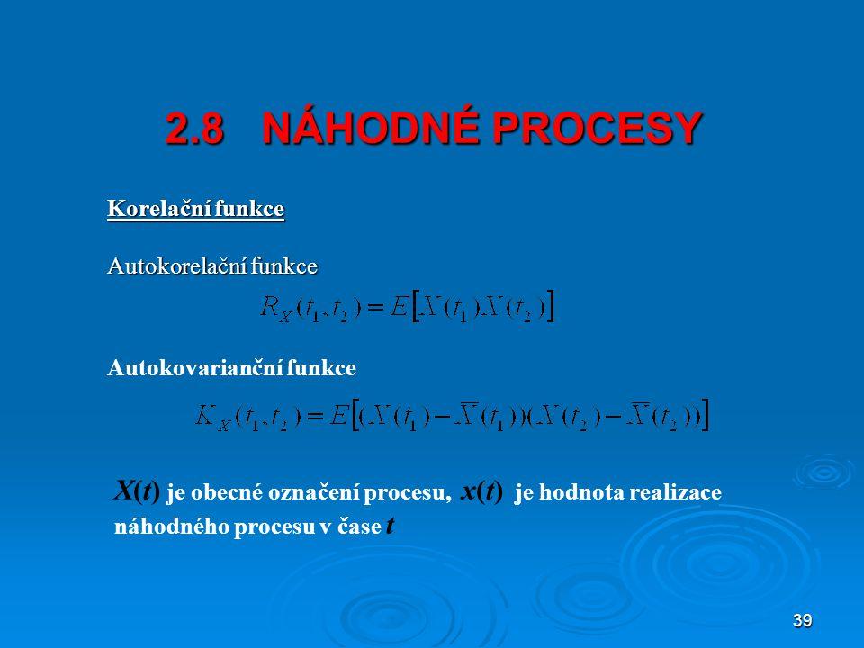 39 2.8 NÁHODNÉ PROCESY Korelační funkce Autokorelační funkce Autokovarianční funkce X(t) je obecné označení procesu, x(t) je hodnota realizace náhodného procesu v čase t