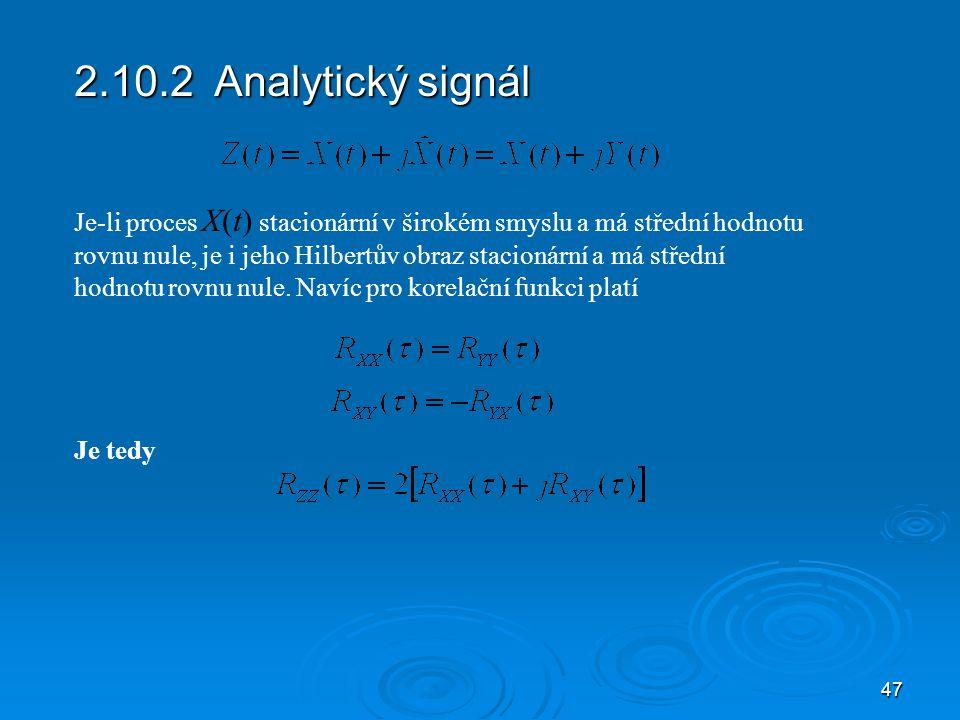 47 2.10.2 Analytický signál Je-li proces X(t) stacionární v širokém smyslu a má střední hodnotu rovnu nule, je i jeho Hilbertův obraz stacionární a má střední hodnotu rovnu nule.