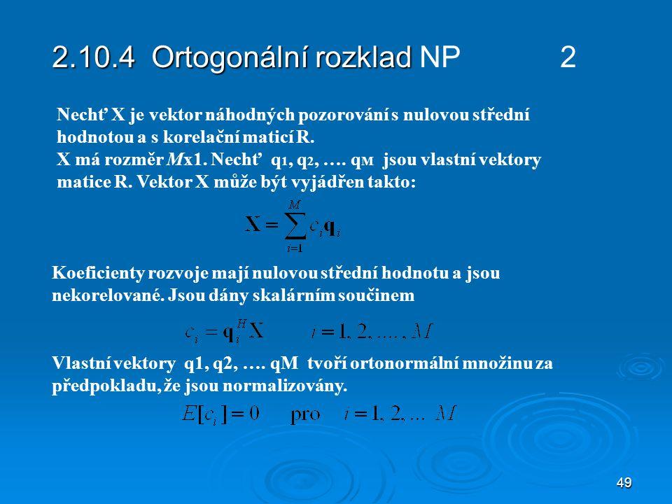49 2.10.4 Ortogonální rozklad 2.10.4 Ortogonální rozklad NP 2 Koeficienty rozvoje mají nulovou střední hodnotu a jsou nekorelované.