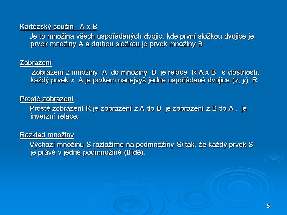 5 Kartézský součin A x B Je to množina všech uspořádaných dvojic, kde první složkou dvojice je prvek množiny A a druhou složkou je prvek množiny B.