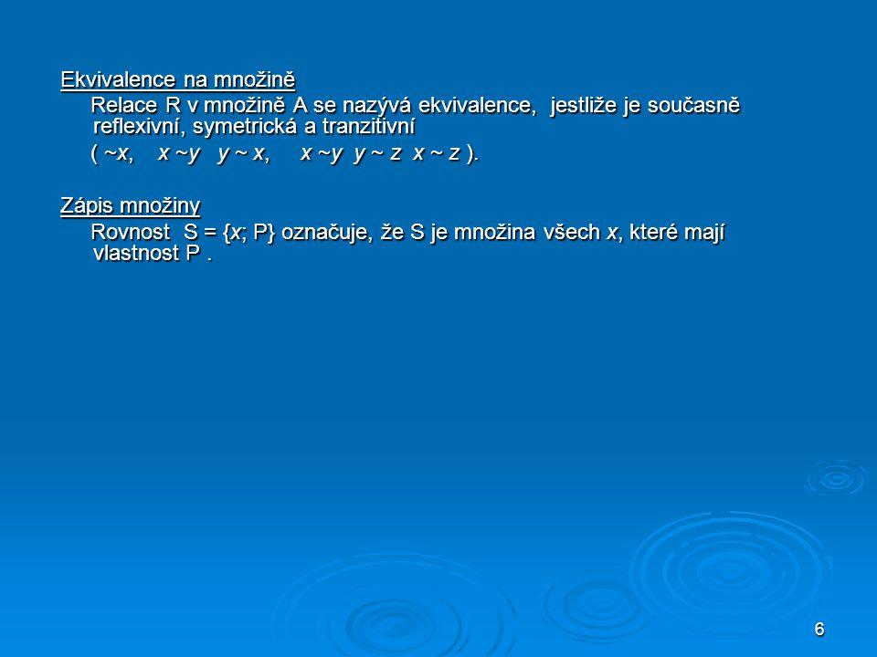 6 Ekvivalence na množině Relace R v množině A se nazývá ekvivalence, jestliže je současně reflexivní, symetrická a tranzitivní Relace R v množině A se nazývá ekvivalence, jestliže je současně reflexivní, symetrická a tranzitivní ( ~x, x ~y y ~ x, x ~y y ~ z x ~ z ).