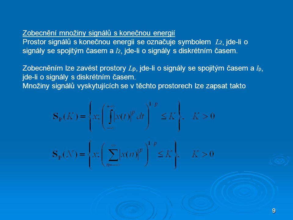 9 Zobecnění množiny signálů s konečnou energií Prostor signálů s konečnou energii se označuje symbolem L 2, jde-li o signály se spojitým časem a l 2, jde-li o signály s diskrétním časem.