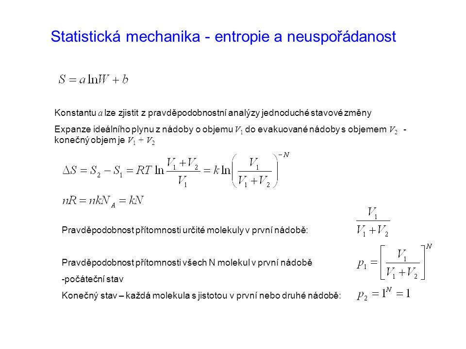 Statistická mechanika - entropie a neuspořádanost Konstantu a lze zjistit z pravděpodobnostní analýzy jednoduché stavové změny Expanze ideálního plynu z nádoby o objemu V 1 do evakuované nádoby s objemem V 2 - konečný objem je V 1 + V 2 Pravděpodobnost přítomnosti určité molekuly v první nádobě: Pravděpodobnost přítomnosti všech N molekul v první nádobě -počáteční stav Konečný stav – každá molekula s jistotou v první nebo druhé nádobě: