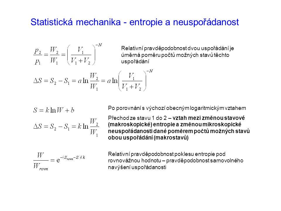 Statistická mechanika - entropie a neuspořádanost Po porovnání s výchozí obecným logaritmickým vztahem Přechod ze stavu 1 do 2 – vztah mezi změnou stavové (makroskopické) entropie a změnou mikroskopické neuspořádanosti dané poměrem počtů možných stavů obou uspořádání (makrostavů) Relativní pravděpodobnost poklesu entropie pod rovnovážnou hodnotu – pravděpodobnost samovolného navýšení uspořádanosti Relativní pravděpodobnost dvou uspořádání je úměrná poměru počtů možných stavů těchto uspořádání