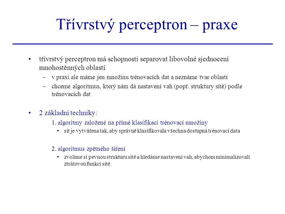 Třívrstvý perceptron – praxe třívrstvý perceptron má schopnosti separovat libovolné sjednocení mnohostěnných oblastí –v praxi ale máme jen množinu tré