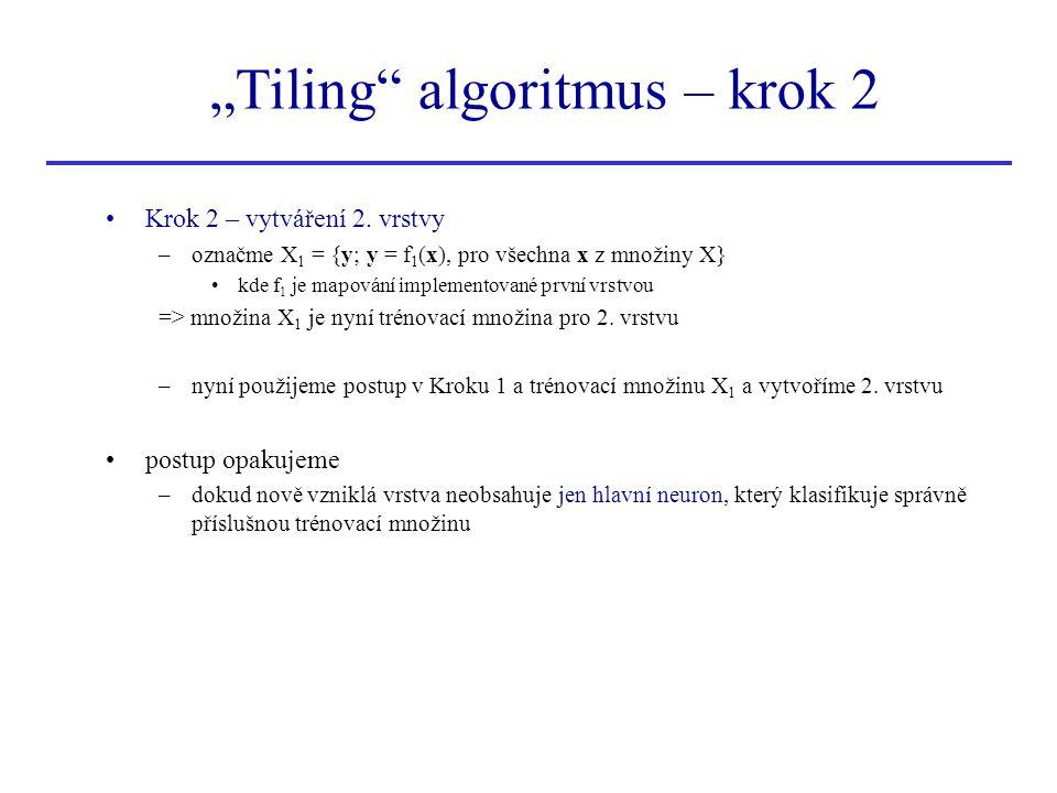 """""""Tiling"""" algoritmus – krok 2 Krok 2 – vytváření 2. vrstvy –označme X 1 = {y; y = f 1 (x), pro všechna x z množiny X} kde f 1 je mapování implementovan"""