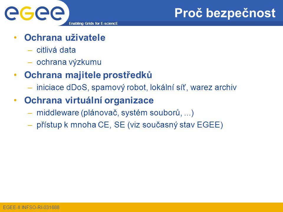 Enabling Grids for E-sciencE EGEE-II INFSO-RI-031688 Proč bezpečnost Ochrana uživatele –citlivá data –ochrana výzkumu Ochrana majitele prostředků –iniciace dDoS, spamový robot, lokální síť, warez archiv Ochrana virtuální organizace –middleware (plánovač, systém souborů,...) –přístup k mnoha CE, SE (viz současný stav EGEE)
