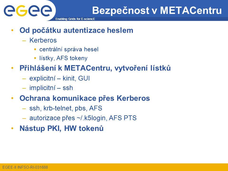 Enabling Grids for E-sciencE EGEE-II INFSO-RI-031688 Bezpečnost v METACentru Od počátku autentizace heslem –Kerberos  centrální správa hesel  lístky, AFS tokeny Přihlášení k METACentru, vytvoření lístků –explicitní – kinit, GUI –implicitní – ssh Ochrana komunikace přes Kerberos –ssh, krb-telnet, pbs, AFS –autorizace přes ~/.k5login, AFS PTS Nástup PKI, HW tokenů